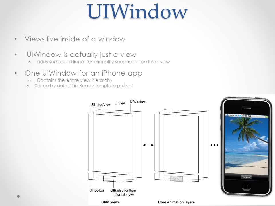UIWindow Views live inside of a window UIWindow is actually just a view o adds some additional functionality specific to top level view One UIWindow for an iPhone app o Contains the entire view hierarchy o Set up by default in Xcode template project
