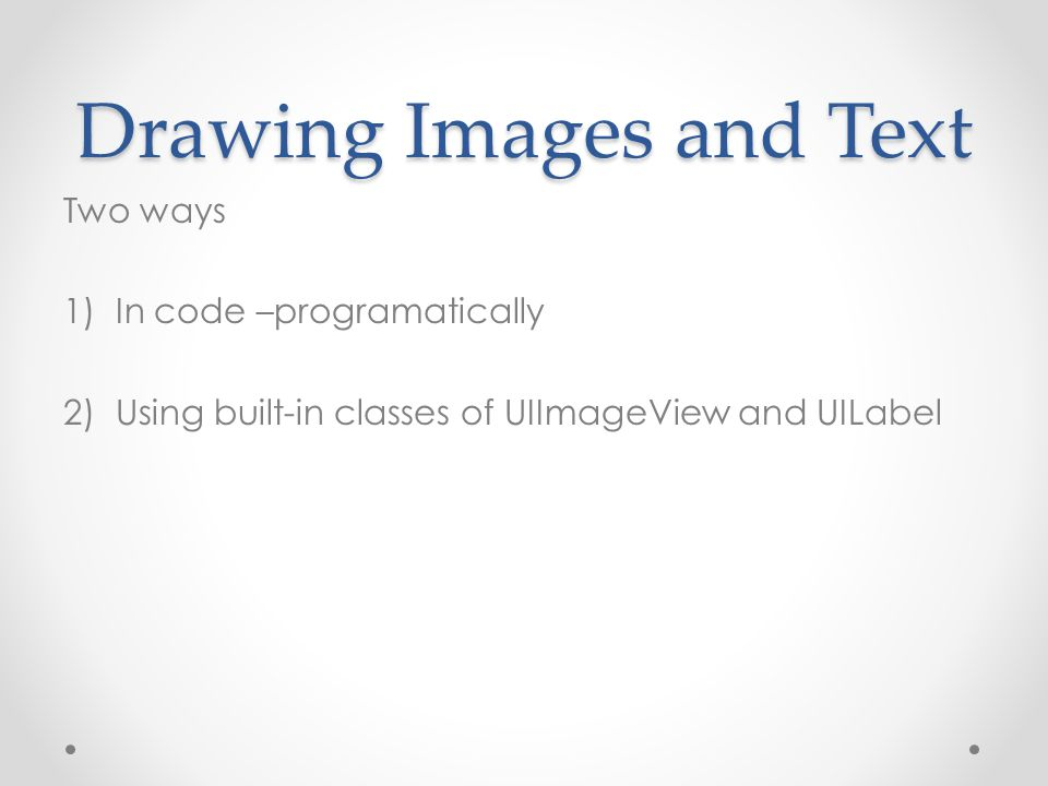 Drawing Images and Text Two ways 1)In code –programatically 2)Using built-in classes of UIImageView and UILabel