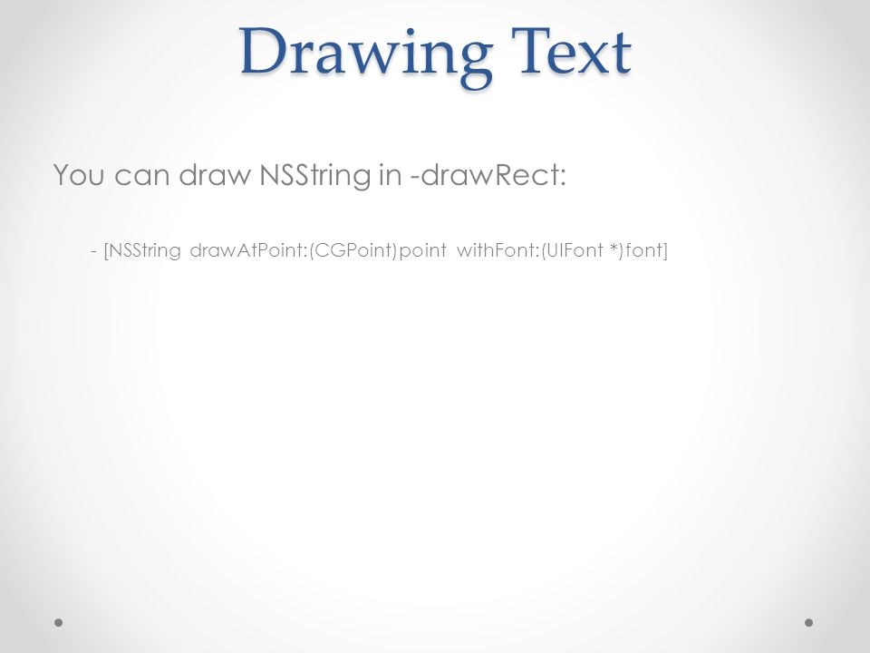 Drawing Text You can draw NSString in -drawRect: - [NSString drawAtPoint:(CGPoint)point withFont:(UIFont *)font]