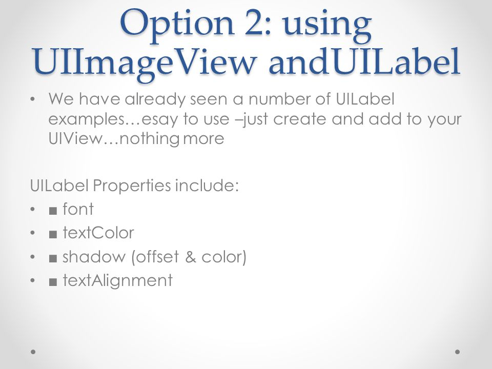 Option 2: using UIImageView andUILabel We have already seen a number of UILabel examples…esay to use –just create and add to your UIView…nothing more