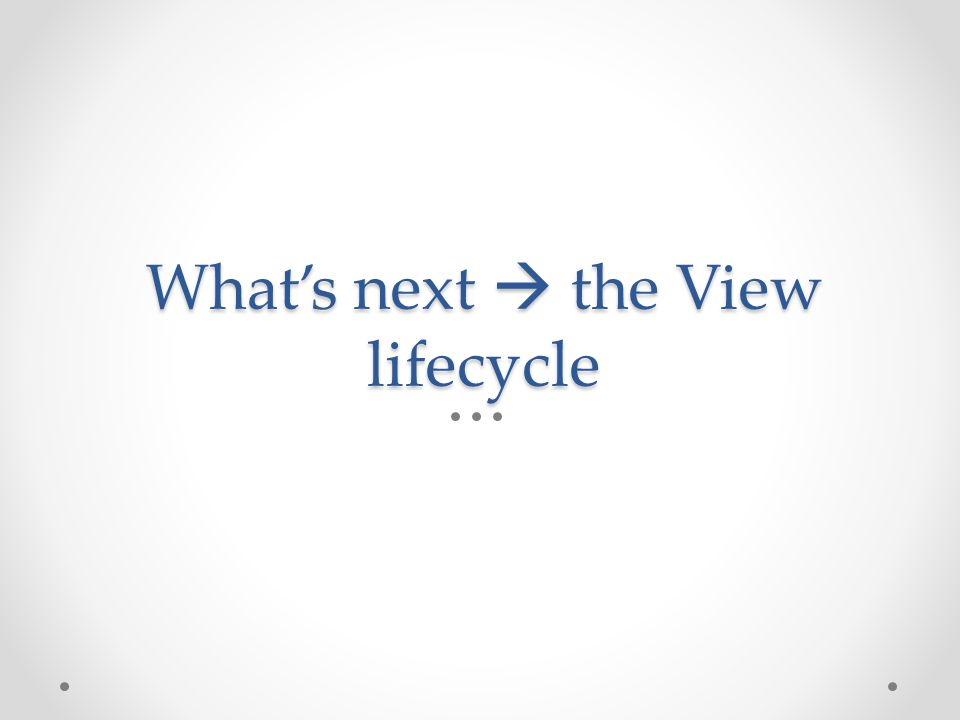 What's next  the View lifecycle