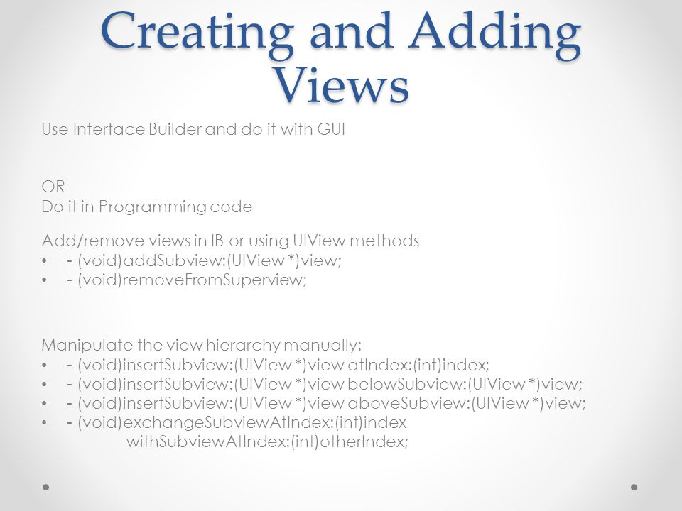 Creating and Adding Views Use Interface Builder and do it with GUI OR Do it in Programming code Add/remove views in IB or using UIView methods - (void)addSubview:(UIView *)view; - (void)removeFromSuperview; Manipulate the view hierarchy manually: - (void)insertSubview:(UIView *)view atIndex:(int)index; - (void)insertSubview:(UIView *)view belowSubview:(UIView *)view; - (void)insertSubview:(UIView *)view aboveSubview:(UIView *)view; - (void)exchangeSubviewAtIndex:(int)index withSubviewAtIndex:(int)otherIndex;