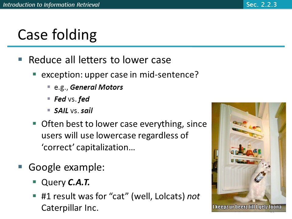Introduction to Information Retrieval Case folding  Reduce all letters to lower case  exception: upper case in mid-sentence?  e.g., General Motors