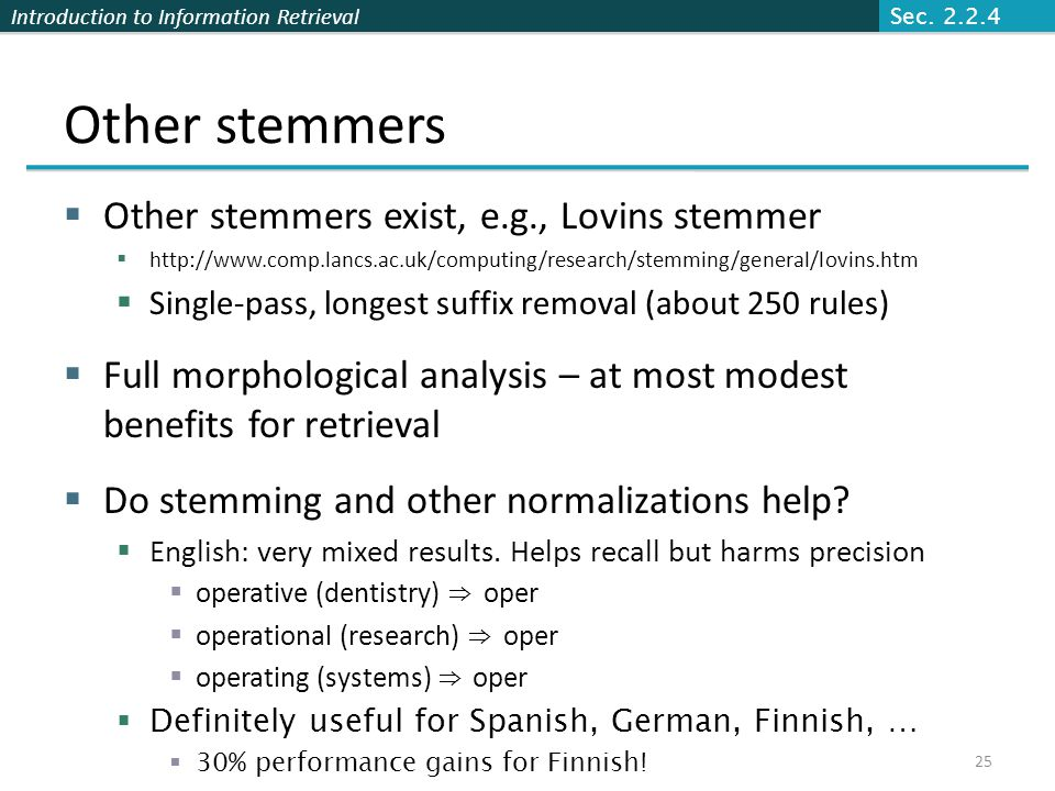 Introduction to Information Retrieval Other stemmers  Other stemmers exist, e.g., Lovins stemmer  http://www.comp.lancs.ac.uk/computing/research/ste