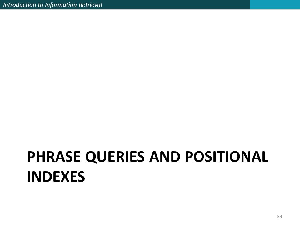 Introduction to Information Retrieval PHRASE QUERIES AND POSITIONAL INDEXES 34