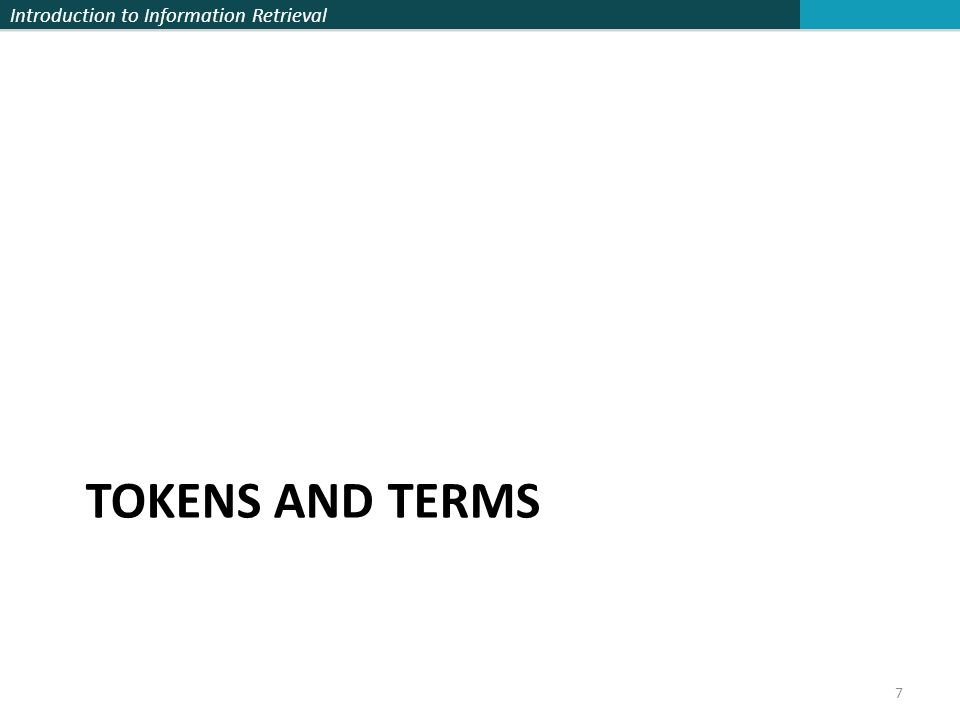Introduction to Information Retrieval Tokenization  Input: Friends, Romans, Countrymen  Output: Tokens  Friends  Romans  Countrymen  A token is a sequence of characters in a document  Each such token is now a candidate for an index entry, after further processing  Described below  But what are valid tokens to emit.