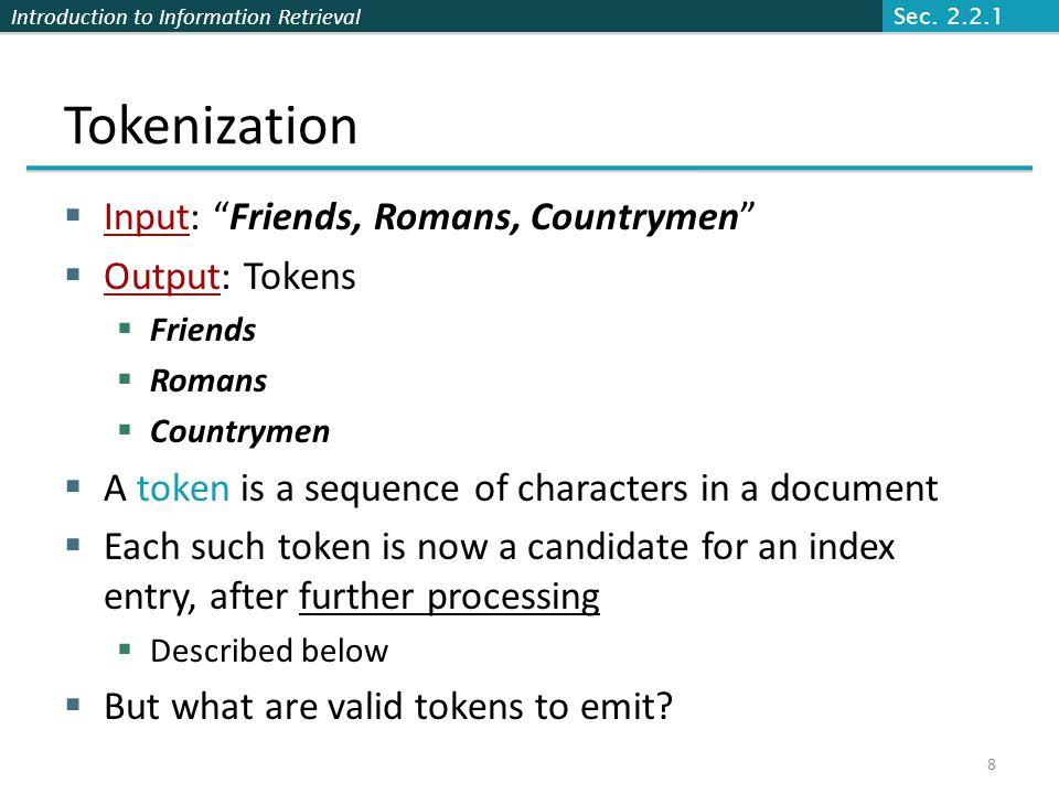 "Introduction to Information Retrieval Tokenization  Input: ""Friends, Romans, Countrymen""  Output: Tokens  Friends  Romans  Countrymen  A token i"