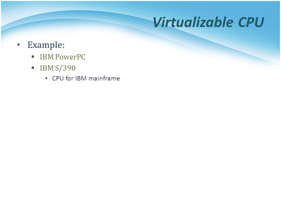 Virtualizable CPU Example:  IBM PowerPC  IBM S/390 CPU for IBM mainframe