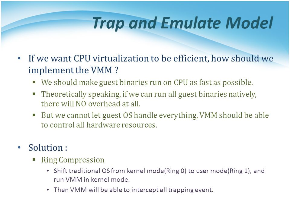 Trap and Emulate Model If we want CPU virtualization to be efficient, how should we implement the VMM .
