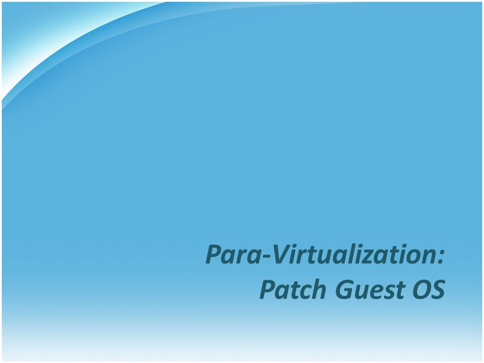 Para-Virtualization: Patch Guest OS