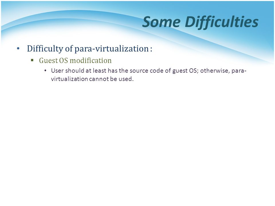 Some Difficulties Difficulty of para-virtualization :  Guest OS modification User should at least has the source code of guest OS; otherwise, para- virtualization cannot be used.