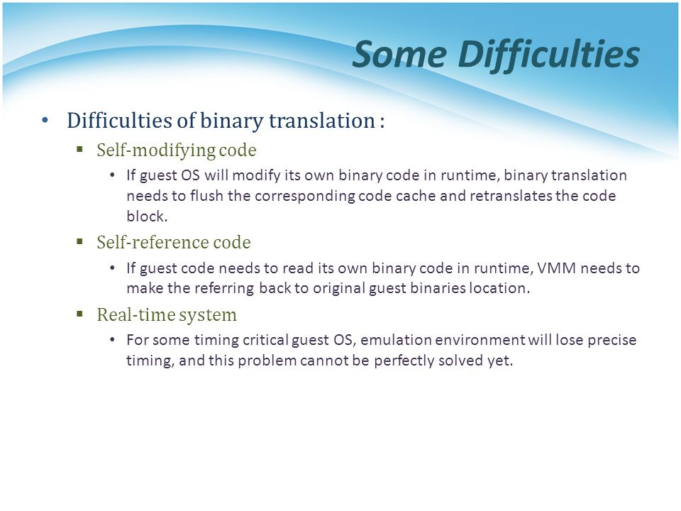 Some Difficulties Difficulties of binary translation :  Self-modifying code If guest OS will modify its own binary code in runtime, binary translation needs to flush the corresponding code cache and retranslates the code block.