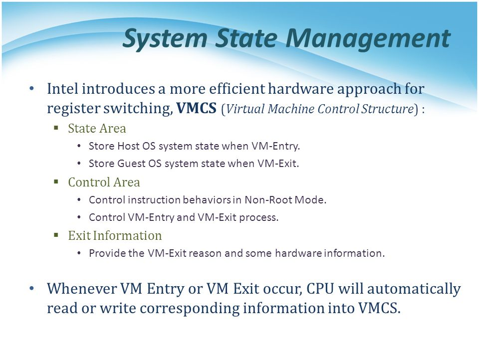 System State Management Intel introduces a more efficient hardware approach for register switching, VMCS (Virtual Machine Control Structure) :  State Area Store Host OS system state when VM-Entry.