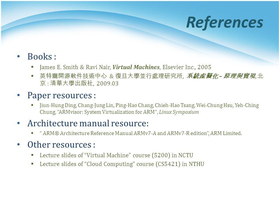 References Books :  James E. Smith & Ravi Nair, Virtual Machines, Elsevier Inc., 2005  英特爾開源軟件技術中心 & 復旦大學並行處理研究所, 系統虛擬化 – 原理與實現, 北 京 : 清華大學出版社, 2009