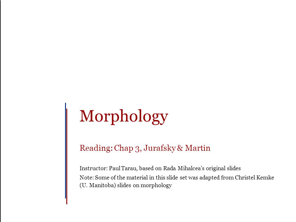Morphology Reading: Chap 3, Jurafsky & Martin Instructor: Paul Tarau, based on Rada Mihalcea's original slides Note: Some of the material in this slide set was adapted from Christel Kemke (U.