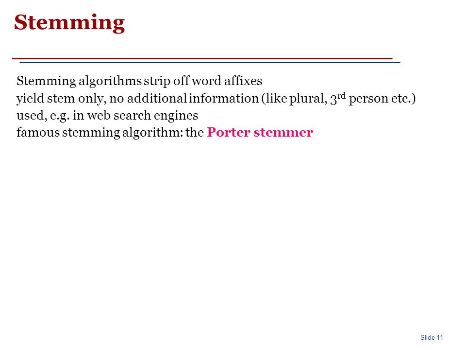 Slide 11 Stemming Stemming algorithms strip off word affixes yield stem only, no additional information (like plural, 3 rd person etc.) used, e.g. in