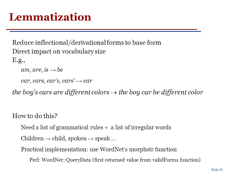 Slide 19 Lemmatization Reduce inflectional/derivational forms to base form Direct impact on vocabulary size E.g., am, are, is  be car, cars, car s, cars  car the boy s cars are different colors  the boy car be different color How to do this.