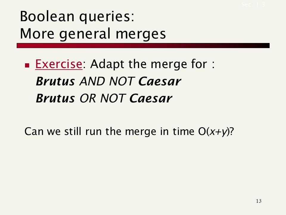 Boolean queries: More general merges Exercise: Adapt the merge for : Brutus AND NOT Caesar Brutus OR NOT Caesar Can we still run the merge in time O(x+y).
