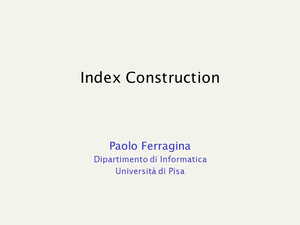 Index Construction Paolo Ferragina Dipartimento di Informatica Università di Pisa