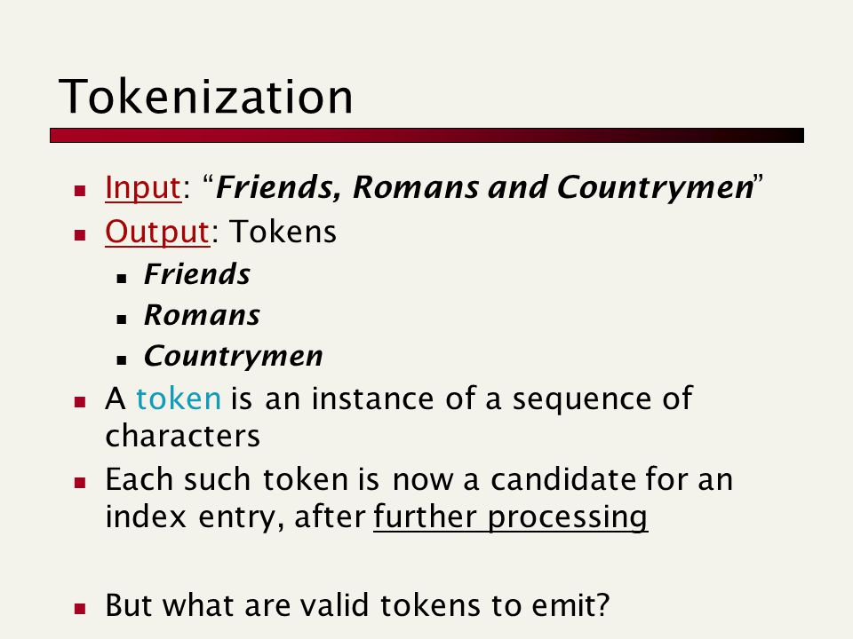 Tokenization Input: Friends, Romans and Countrymen Output: Tokens Friends Romans Countrymen A token is an instance of a sequence of characters Each such token is now a candidate for an index entry, after further processing But what are valid tokens to emit