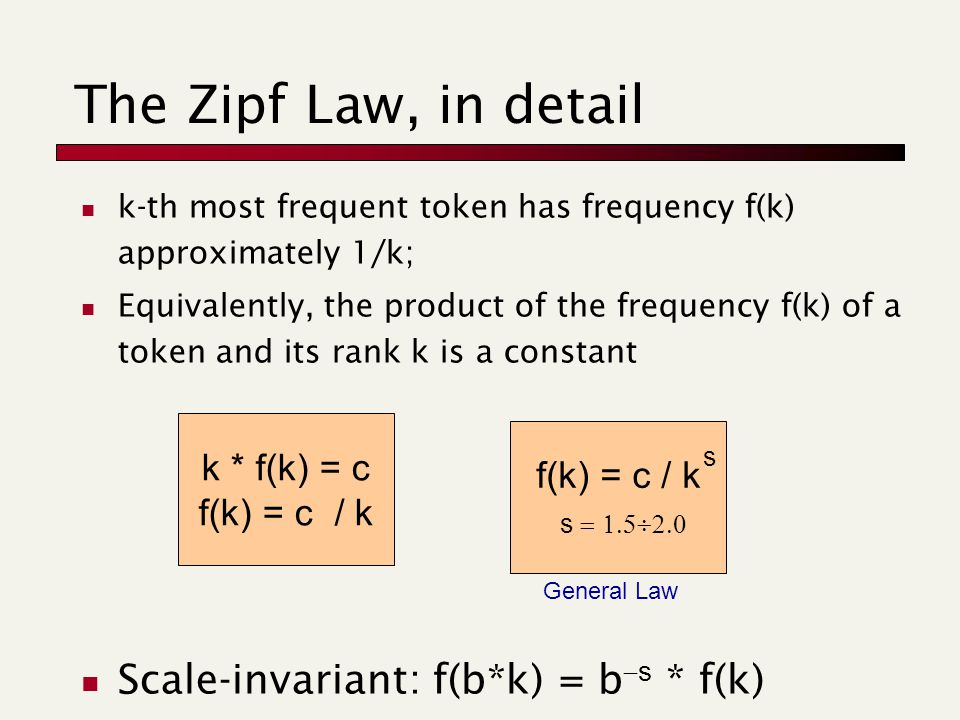 k-th most frequent token has frequency f(k) approximately 1/k; Equivalently, the product of the frequency f(k) of a token and its rank k is a constant Scale-invariant: f(b*k) = b  s * f(k) The Zipf Law, in detail f(k) = c / k s  s k * f(k) = c f(k) = c / k General Law
