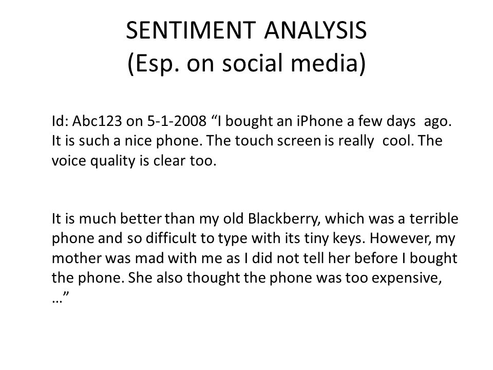 "SENTIMENT ANALYSIS (Esp. on social media) Id: Abc123 on 5-1-2008 ""I bought an iPhone a few days ago. It is such a nice phone. The touch screen is real"