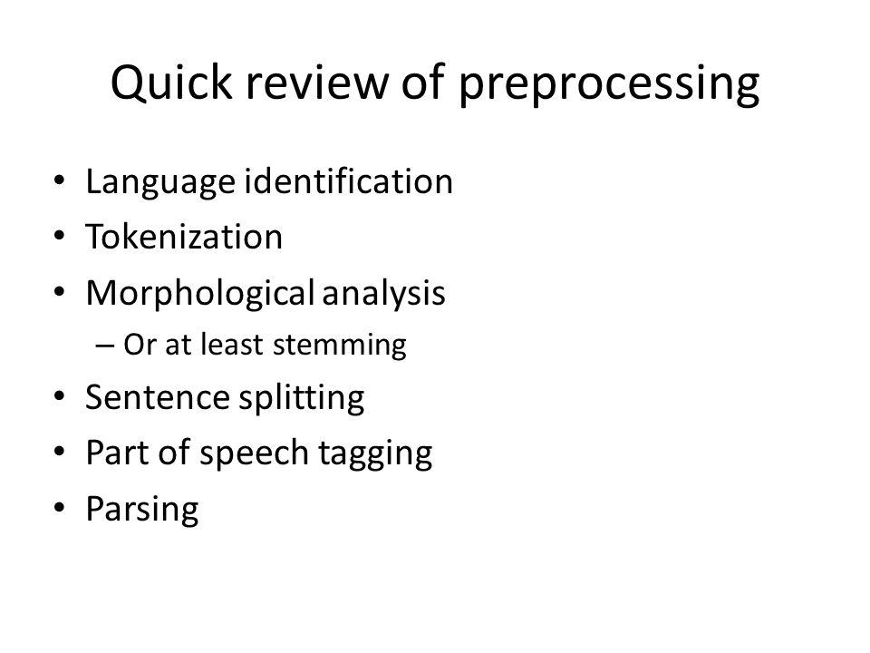 Quick review of preprocessing Language identification Tokenization Morphological analysis – Or at least stemming Sentence splitting Part of speech tag