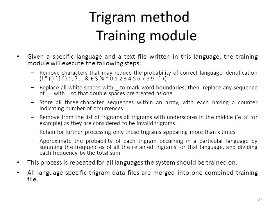 27 Trigram method Training module Given a specific language and a text file written in this language, the training module will execute the following s