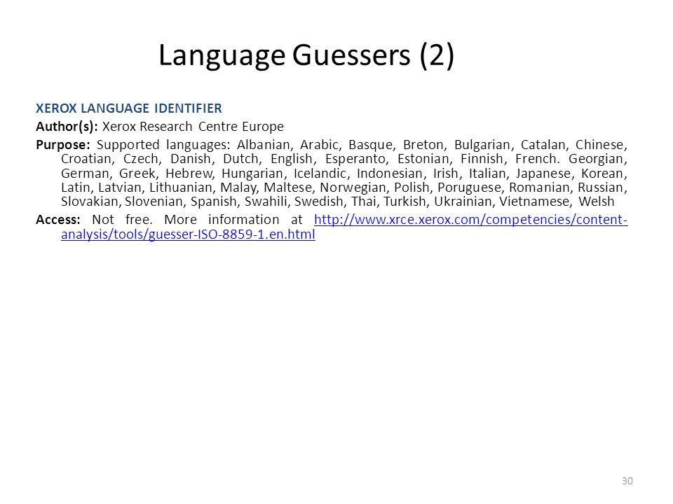 30 Language Guessers (2) XEROX LANGUAGE IDENTIFIER Author(s): Xerox Research Centre Europe Purpose: Supported languages: Albanian, Arabic, Basque, Bre