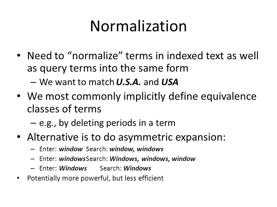 "Normalization Need to ""normalize"" terms in indexed text as well as query terms into the same form – We want to match U.S.A. and USA We most commonly i"