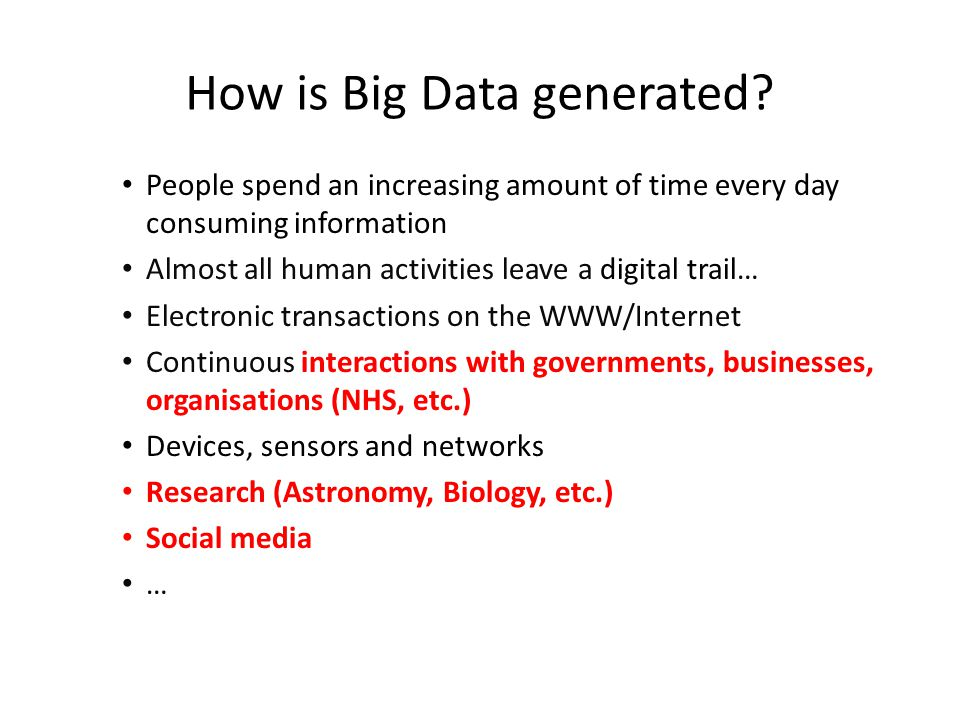 How is Big Data generated? People spend an increasing amount of time every day consuming information Almost all human activities leave a digital trail