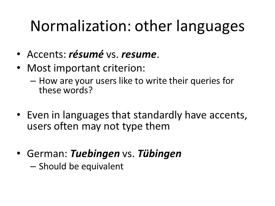 Normalization: other languages Accents: résumé vs. resume. Most important criterion: – How are your users like to write their queries for these words?