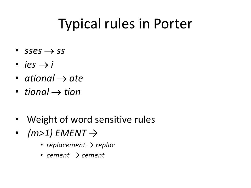 Typical rules in Porter sses  ss ies  i ational  ate tional  tion Weight of word sensitive rules (m>1) EMENT → replacement → replac cement → cemen