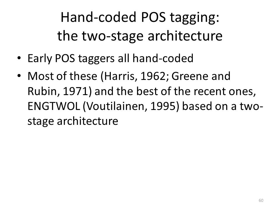 60 Hand-coded POS tagging: the two-stage architecture Early POS taggers all hand-coded Most of these (Harris, 1962; Greene and Rubin, 1971) and the be