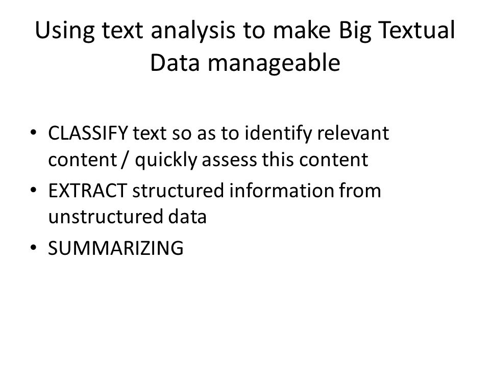 Using text analysis to make Big Textual Data manageable CLASSIFY text so as to identify relevant content / quickly assess this content EXTRACT structu