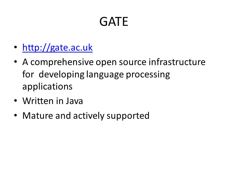 GATE http://gate.ac.uk A comprehensive open source infrastructure for developing language processing applications Written in Java Mature and actively