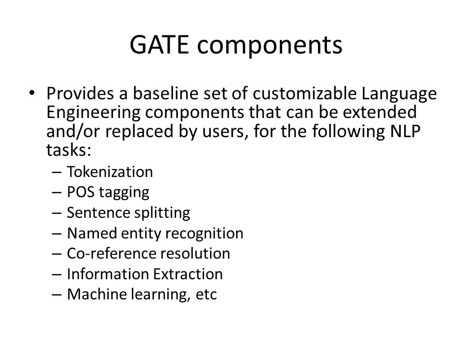 GATE components Provides a baseline set of customizable Language Engineering components that can be extended and/or replaced by users, for the followi
