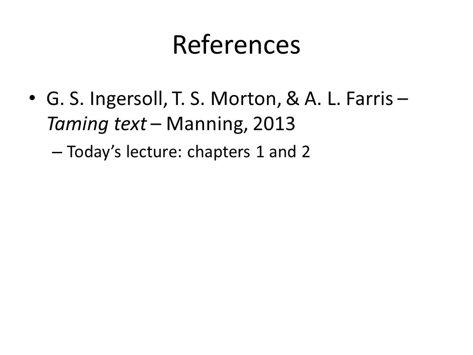 References G. S. Ingersoll, T. S. Morton, & A. L. Farris – Taming text – Manning, 2013 – Today's lecture: chapters 1 and 2
