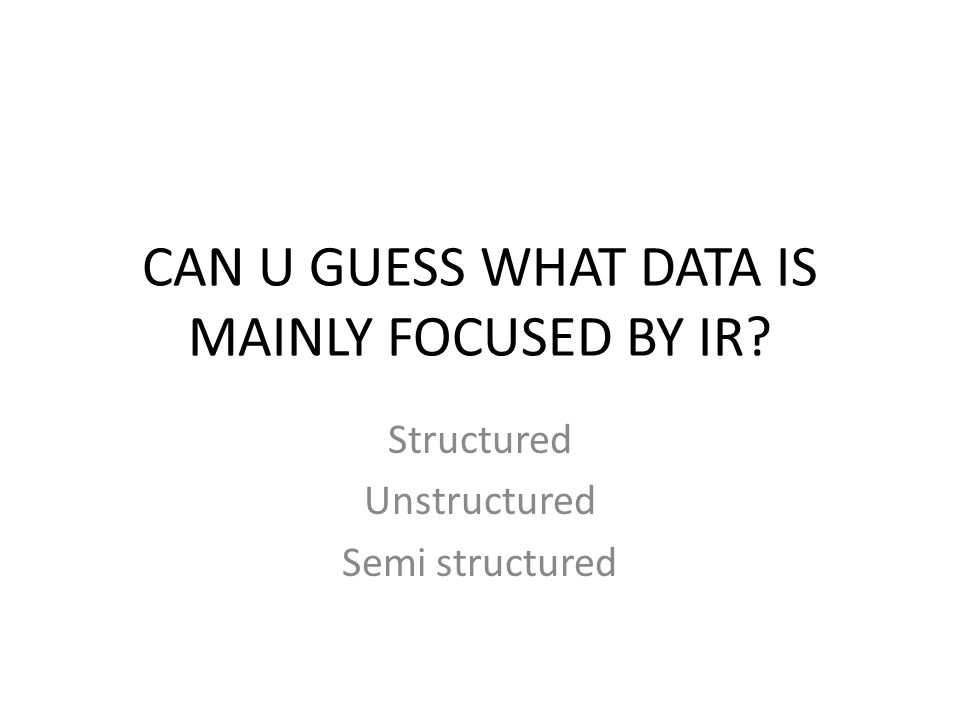 CAN U GUESS WHAT DATA IS MAINLY FOCUSED BY IR? Structured Unstructured Semi structured
