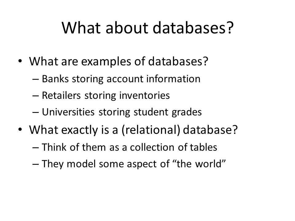What about databases? What are examples of databases? – Banks storing account information – Retailers storing inventories – Universities storing stude
