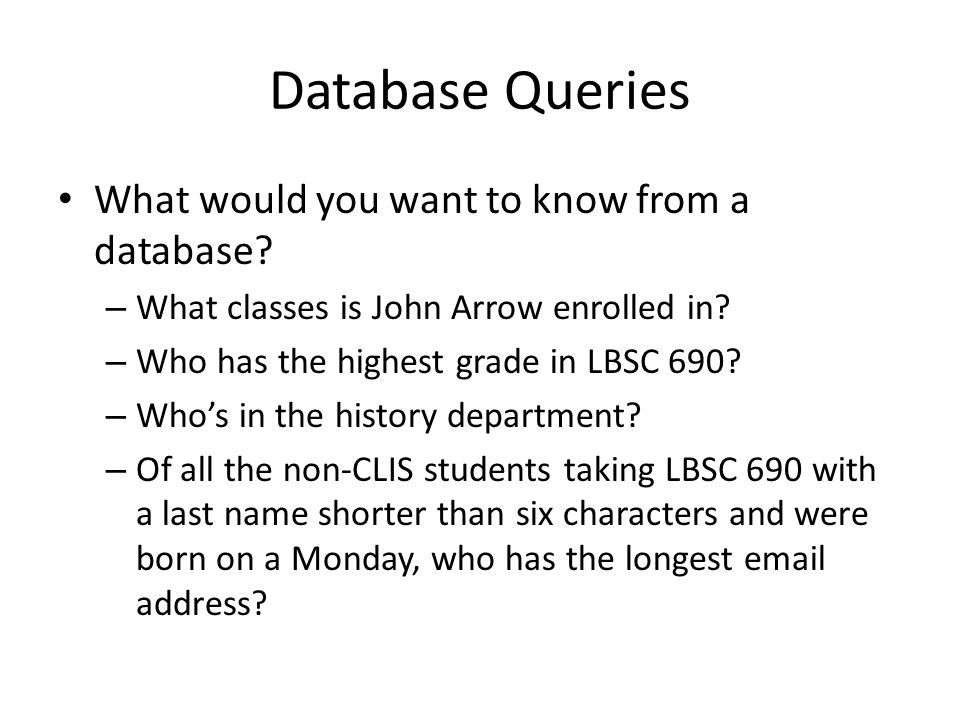 Database Queries What would you want to know from a database? – What classes is John Arrow enrolled in? – Who has the highest grade in LBSC 690? – Who