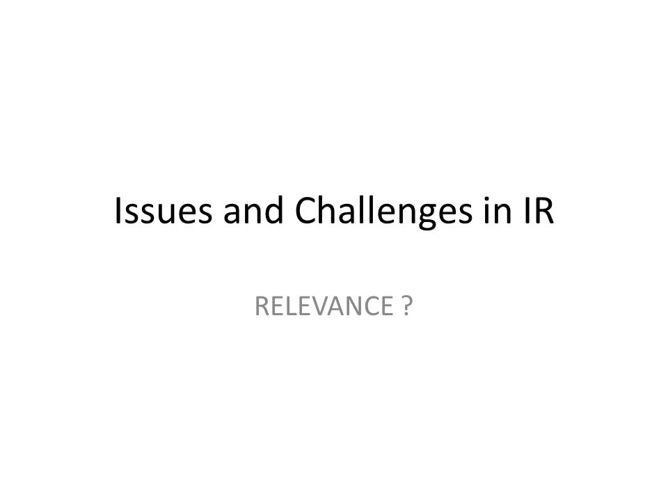 Issues and Challenges in IR Query Formulation – Describing information need Relevance – Relevant to query (system relevancy) – Relevant to information need (User relevancy) Evaluation – System oriented (Bypass User) – User Oriented (Relevance Feedback)
