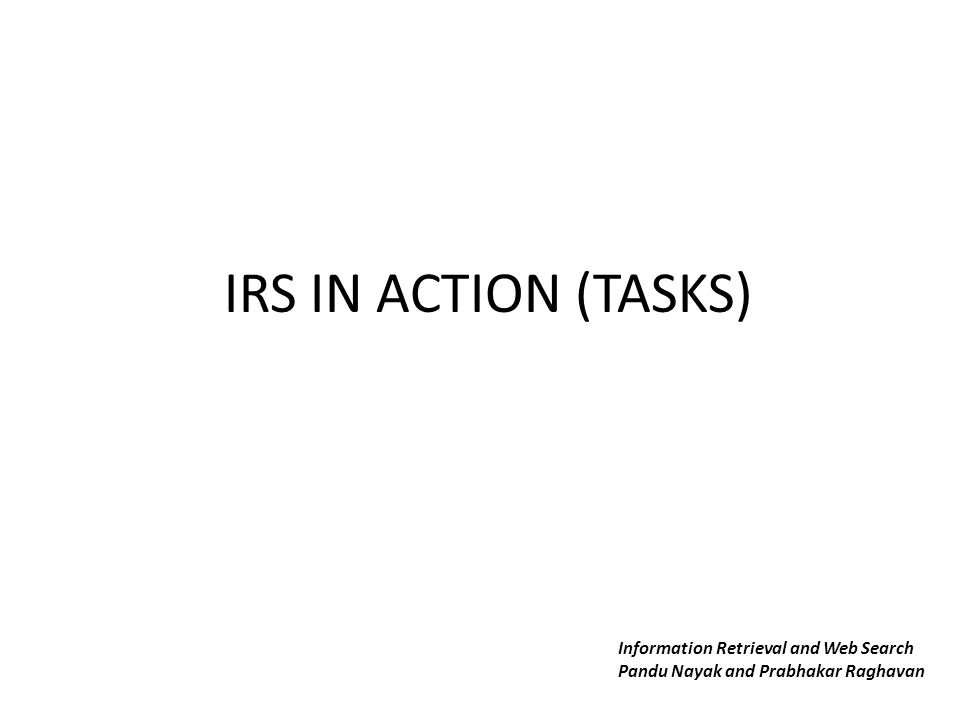 IRS IN ACTION (TASKS) Information Retrieval and Web Search Pandu Nayak and Prabhakar Raghavan