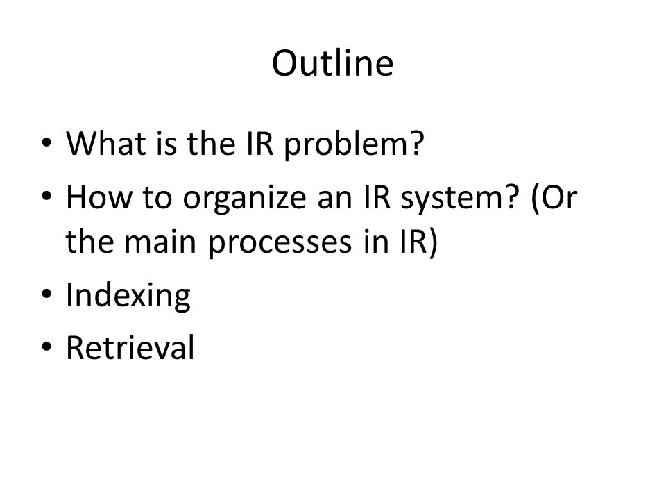 Outline What is the IR problem? How to organize an IR system? (Or the main processes in IR) Indexing Retrieval