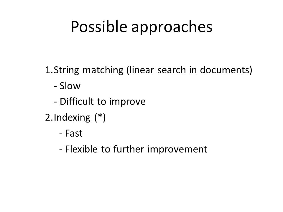 Possible approaches 1.String matching (linear search in documents) - Slow - Difficult to improve 2.Indexing (*) - Fast - Flexible to further improveme