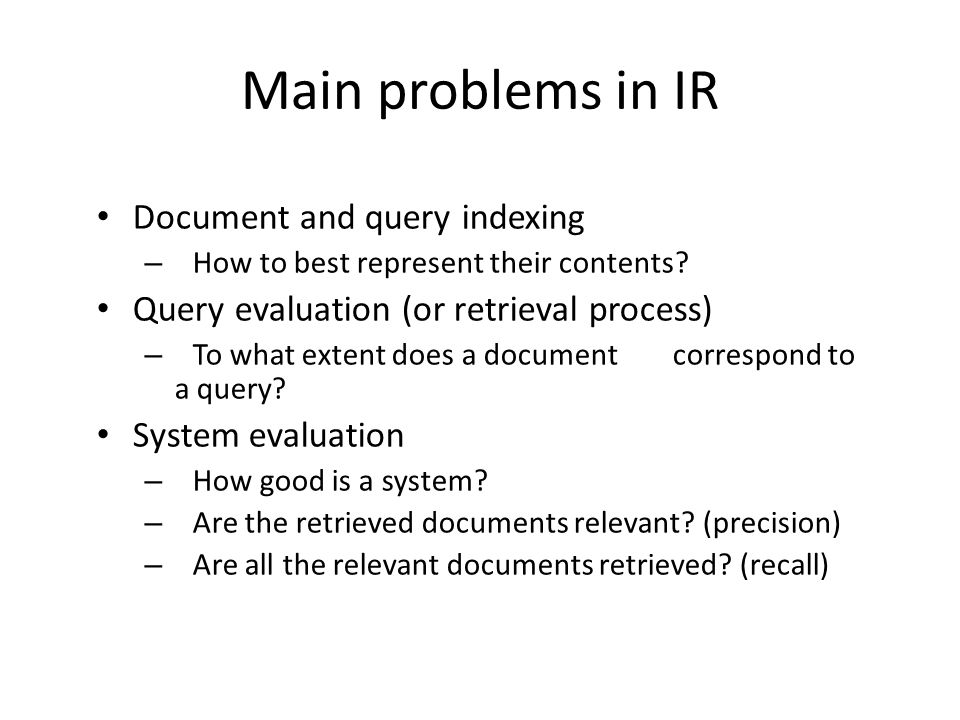 Main problems in IR Document and query indexing – How to best represent their contents? Query evaluation (or retrieval process) – To what extent does