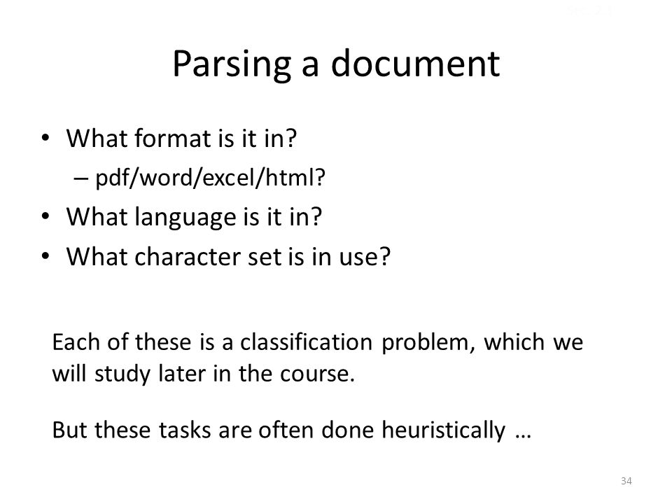 Parsing a document What format is it in? – pdf/word/excel/html? What language is it in? What character set is in use? Each of these is a classificatio
