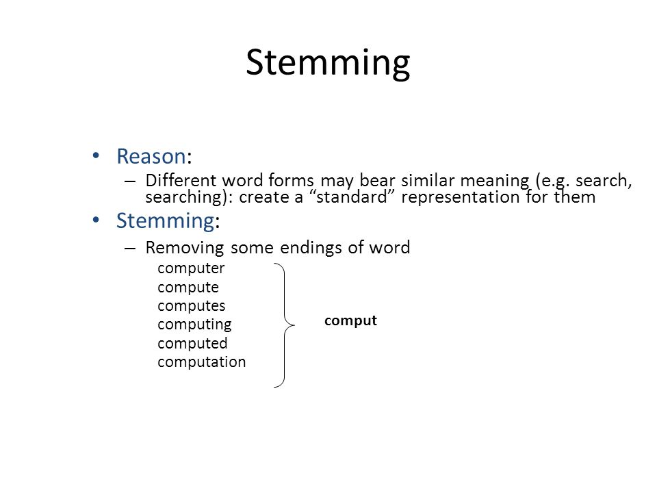 "Stemming Reason: – Different word forms may bear similar meaning (e.g. search, searching): create a ""standard"" representation for them Stemming: – Rem"