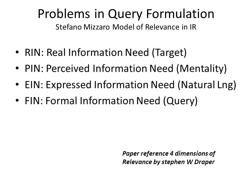 Problems in Query Formulation Stefano Mizzaro Model of Relevance in IR RIN: Real Information Need (Target) PIN: Perceived Information Need (Mentality)