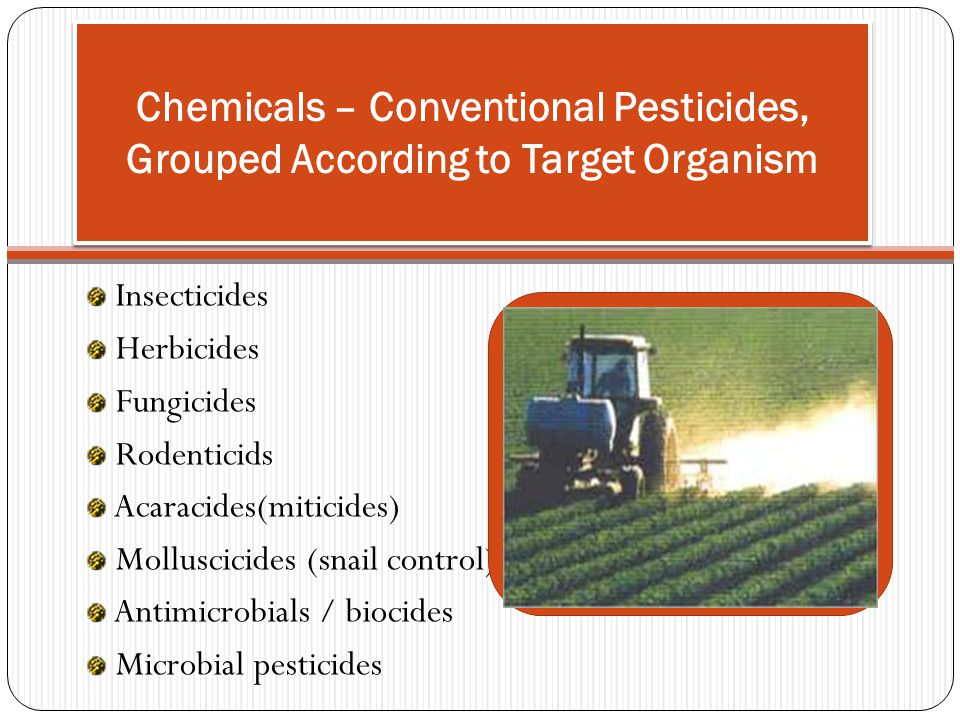 Chemicals – Conventional Pesticides, Grouped According to Target Organism Insecticides Herbicides Fungicides Rodenticids Acaracides(miticides) Mollusc